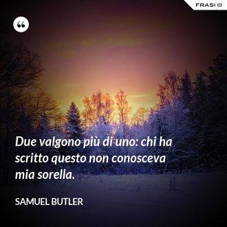 Due valgono più di uno: chi ha scritto questo non conosceva mia sorella. - Samuel Butler