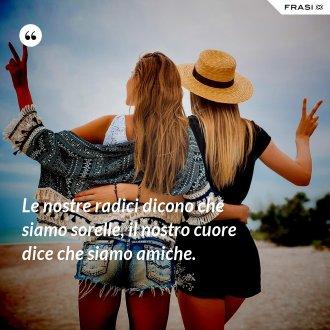 Le nostre radici dicono che siamo sorelle, il nostro cuore dice che siamo amiche.