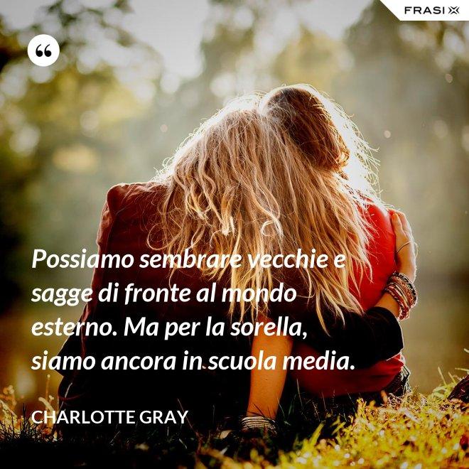 Possiamo sembrare vecchie e sagge di fronte al mondo esterno. Ma per la sorella, siamo ancora in scuola media. - Charlotte Gray