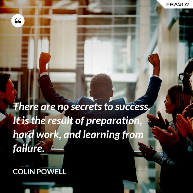 There are no secrets to success. It is the result of preparation, hard work, and learning from failure. - Colin Powell
