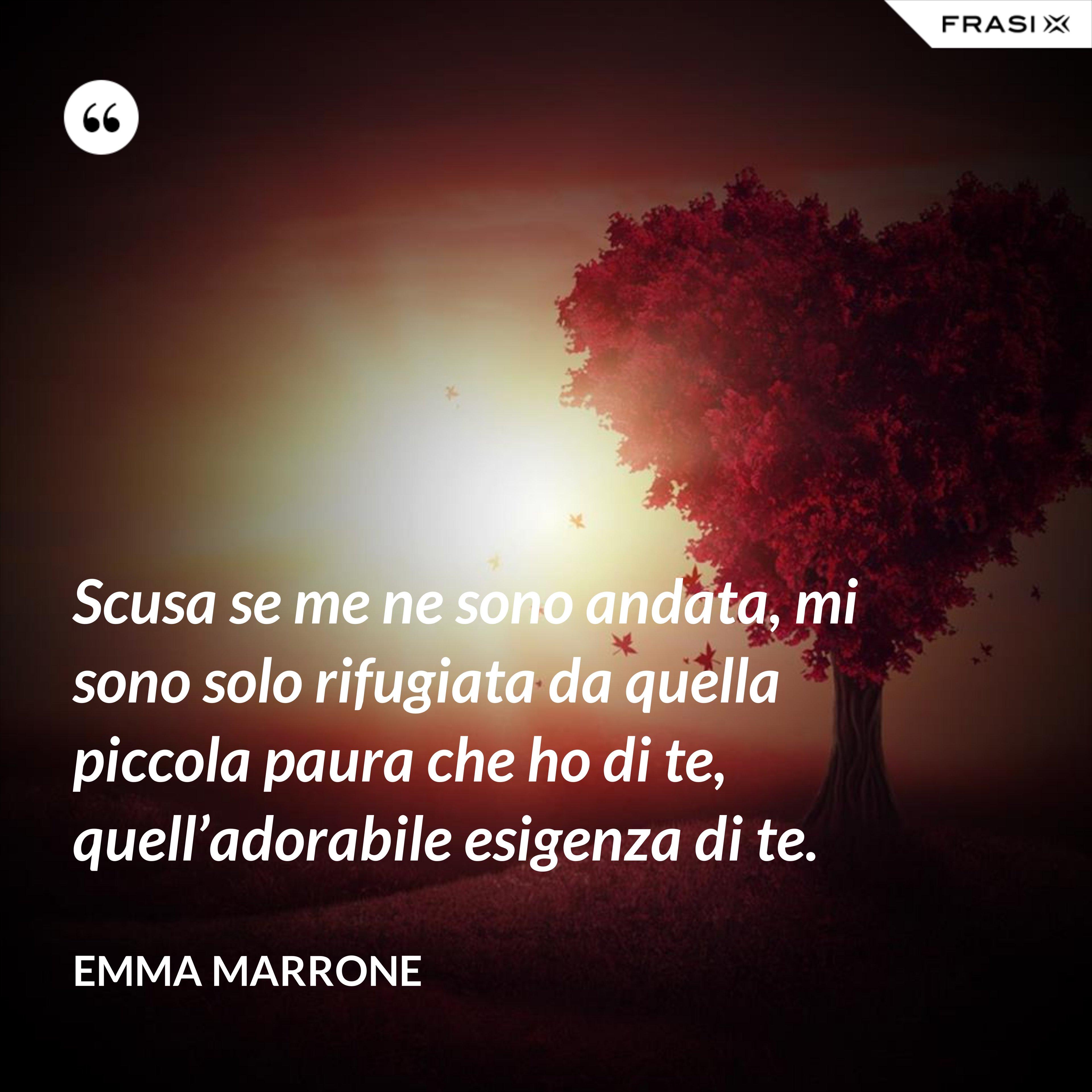 Scusa se me ne sono andata, mi sono solo rifugiata da quella piccola paura che ho di te, quell'adorabile esigenza di te. - Emma Marrone