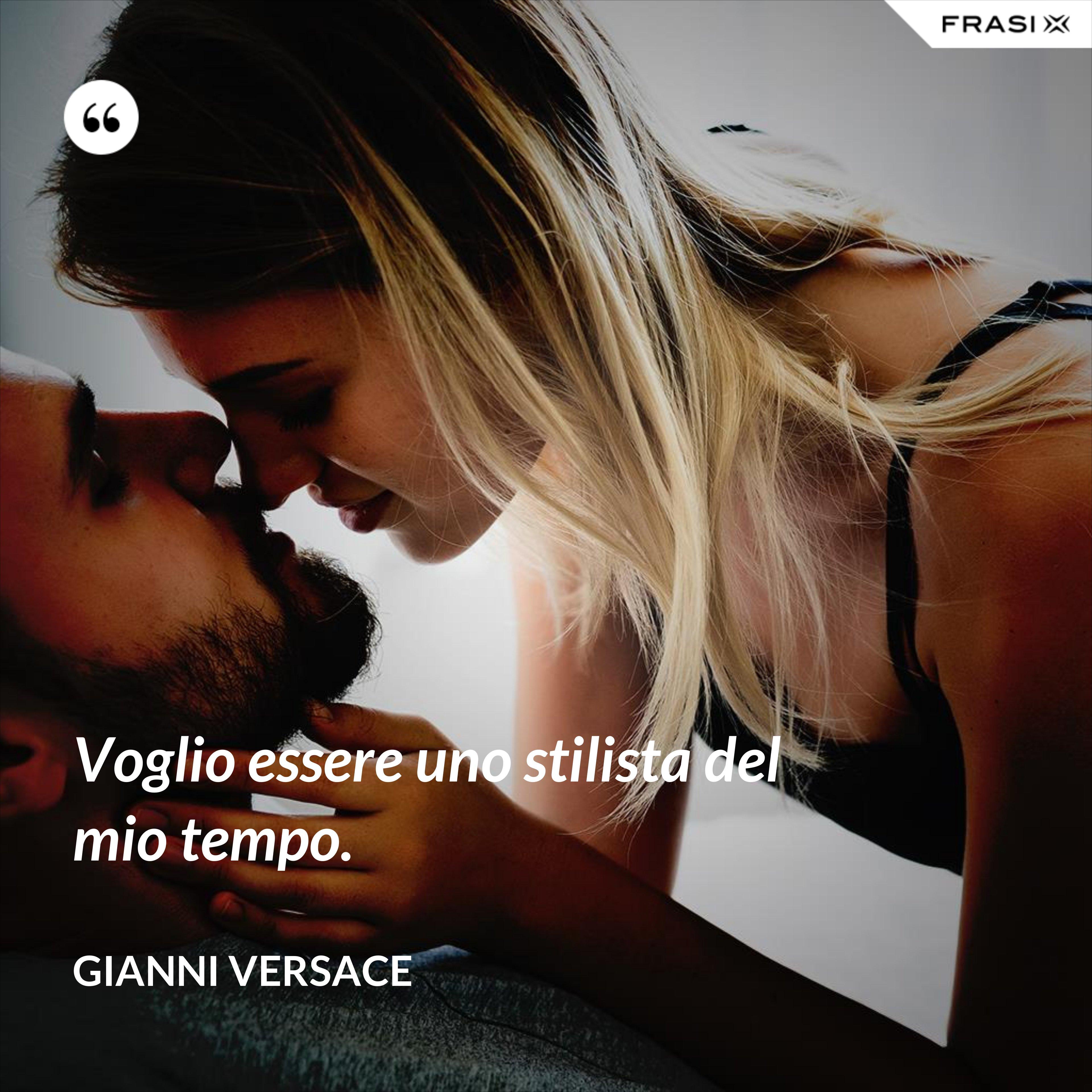 Voglio essere uno stilista del mio tempo. - Gianni Versace