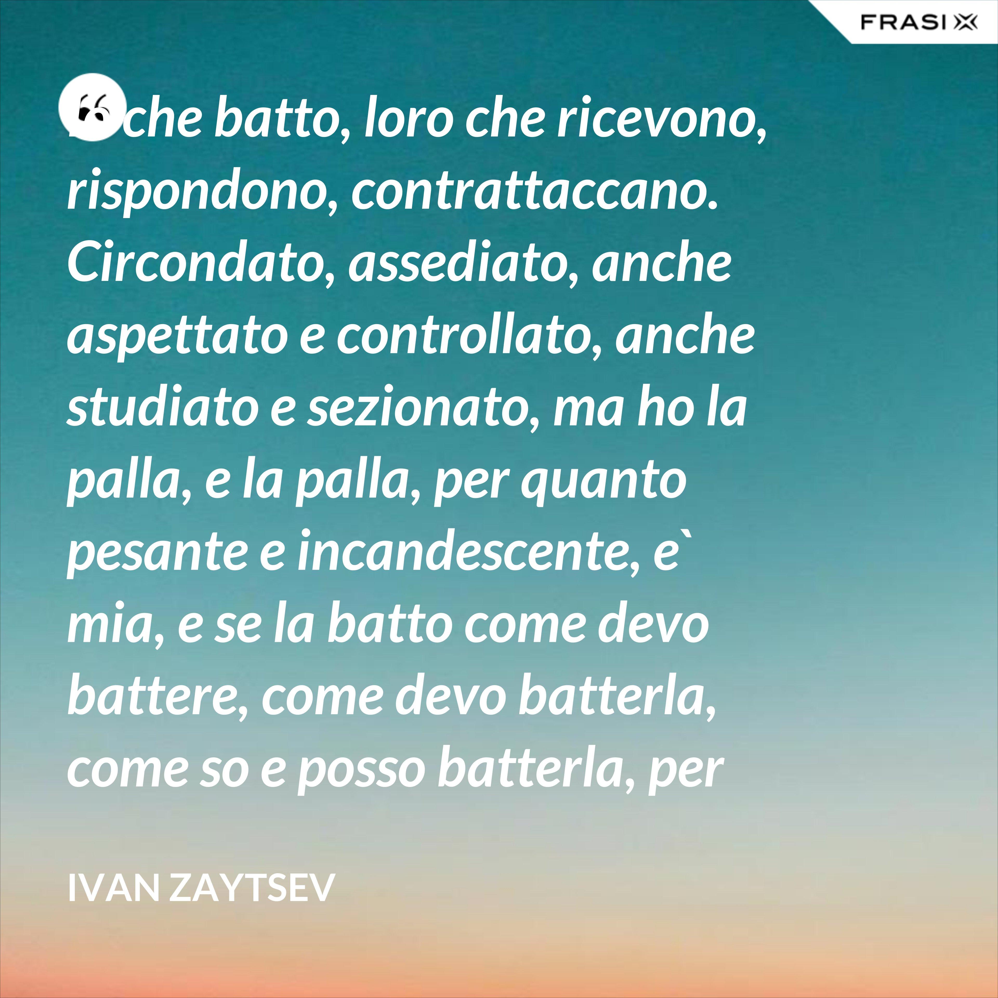Io che batto, loro che ricevono, rispondono, contrattaccano. Circondato, assediato, anche aspettato e controllato, anche studiato e sezionato, ma ho la palla, e la palla, per quanto pesante e incandescente, e` mia, e se la batto come devo battere, come devo batterla, come so e posso batterla, per loro diventera` pesantissima e ustionante. - Ivan Zaytsev