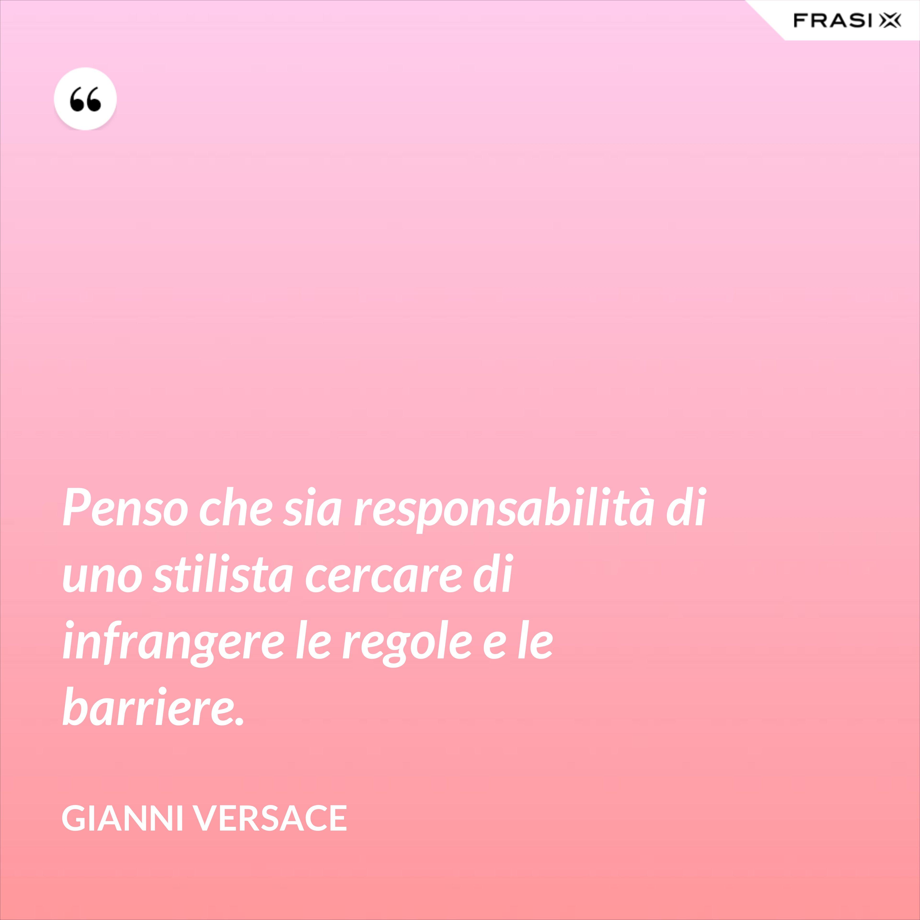 Penso che sia responsabilità di uno stilista cercare di infrangere le regole e le barriere. - Gianni Versace