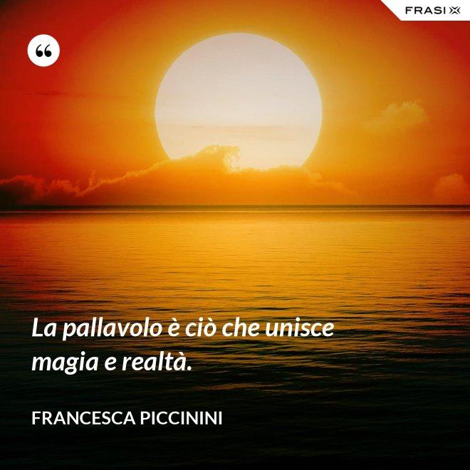 La pallavolo è ciò che unisce magia e realtà. - Francesca Piccinini