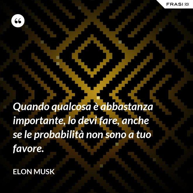 Quando qualcosa è abbastanza importante, lo devi fare, anche se le probabilità non sono a tuo favore. - Elon Musk