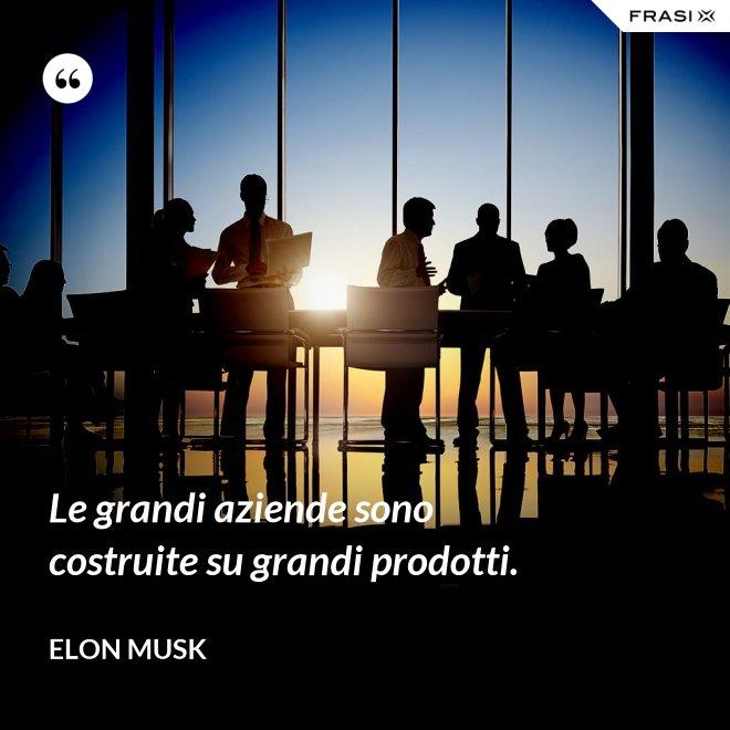 Le grandi aziende sono costruite su grandi prodotti. - Elon Musk