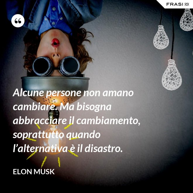 Alcune persone non amano cambiare. Ma bisogna abbracciare il cambiamento, soprattutto quando l'alternativa è il disastro. - Elon Musk