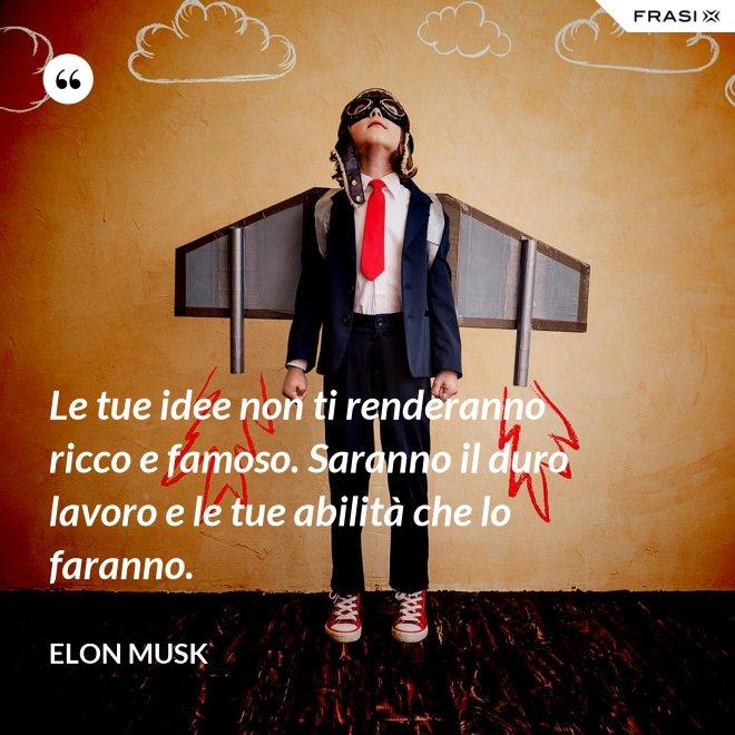 Le tue idee non ti renderanno ricco e famoso. Saranno il duro lavoro e le tue abilità che lo faranno. - Elon Musk