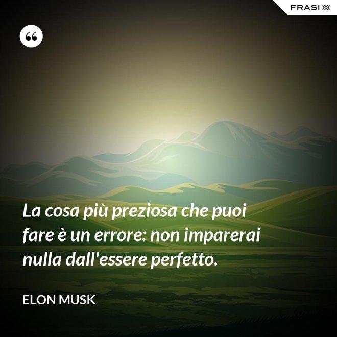 La cosa più preziosa che puoi fare è un errore: non imparerai nulla dall'essere perfetto. - Elon Musk