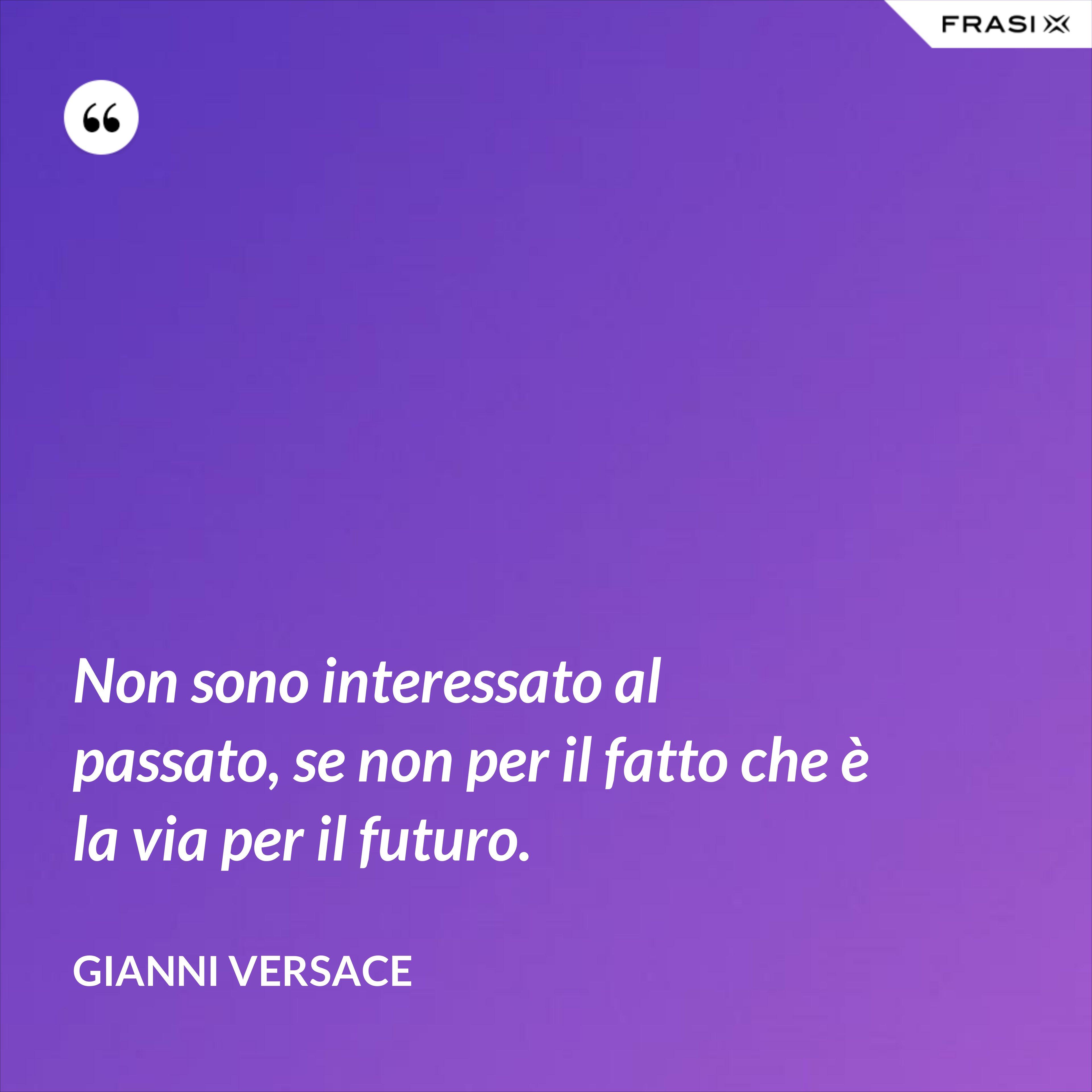 Non sono interessato al passato, se non per il fatto che è la via per il futuro. - Gianni Versace
