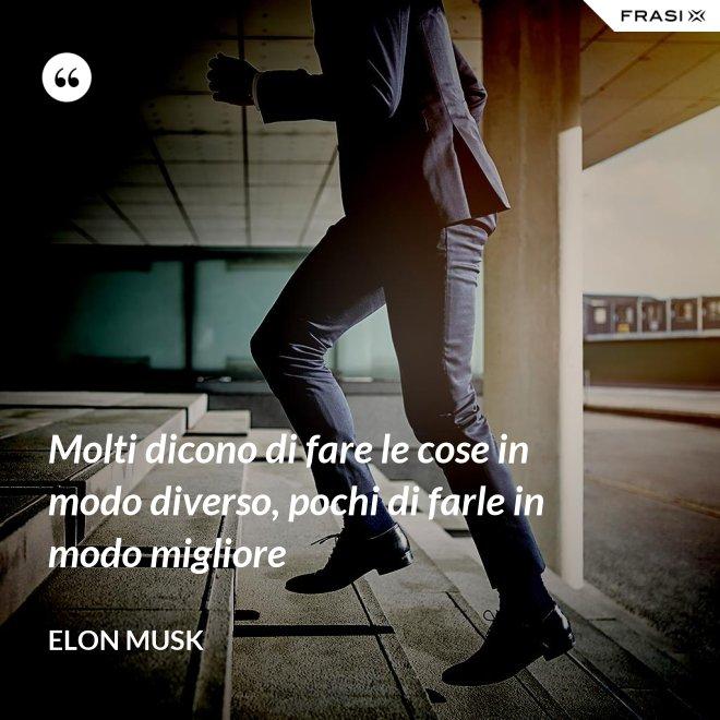 Molti dicono di fare le cose in modo diverso, pochi di farle in modo migliore - Elon Musk