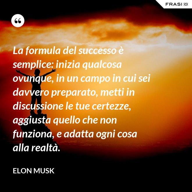 La formula del successo è semplice: inizia qualcosa ovunque, in un campo in cui sei davvero preparato, metti in discussione le tue certezze, aggiusta quello che non funziona, e adatta ogni cosa alla realtà. - Elon Musk
