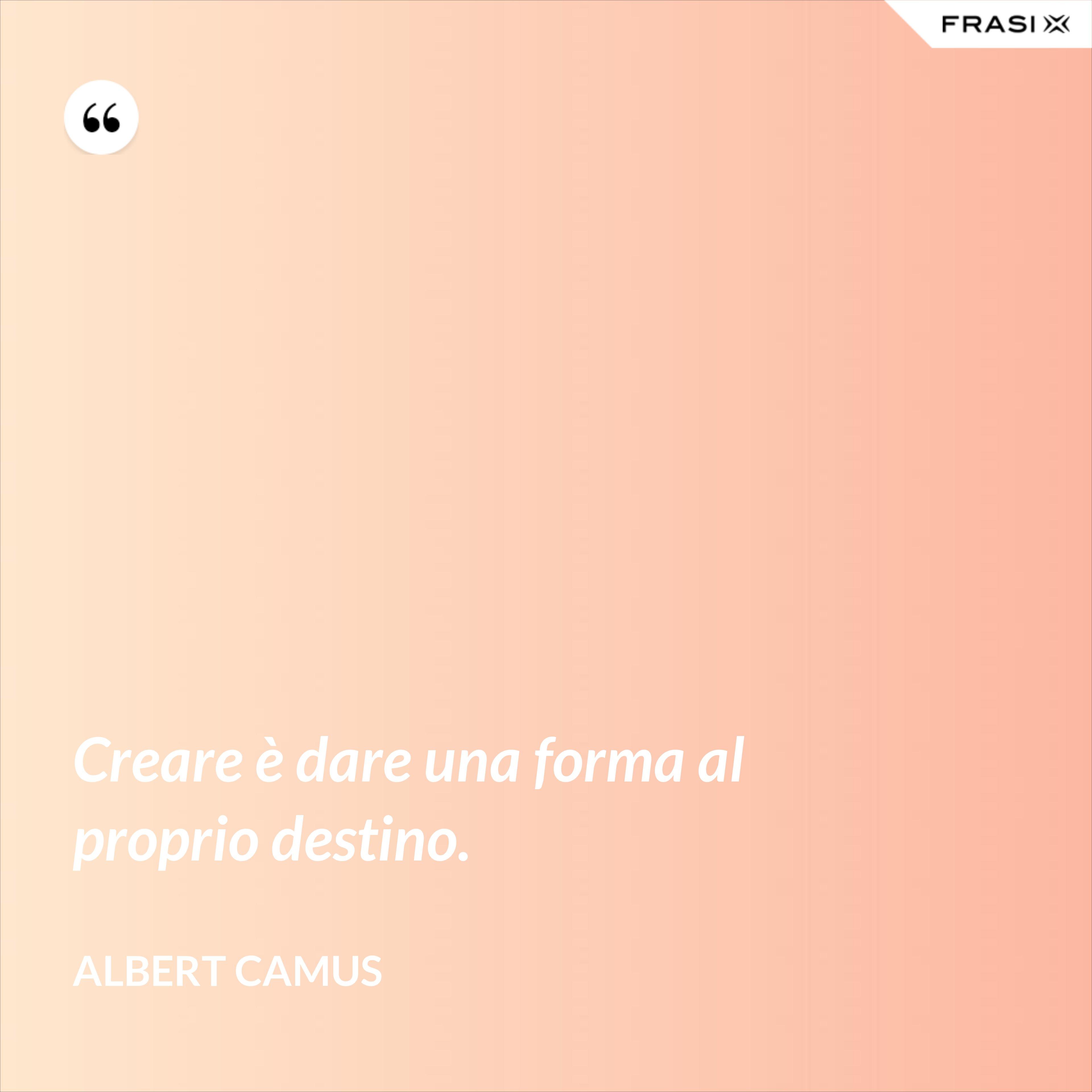 Creare è dare una forma al proprio destino. - Albert Camus