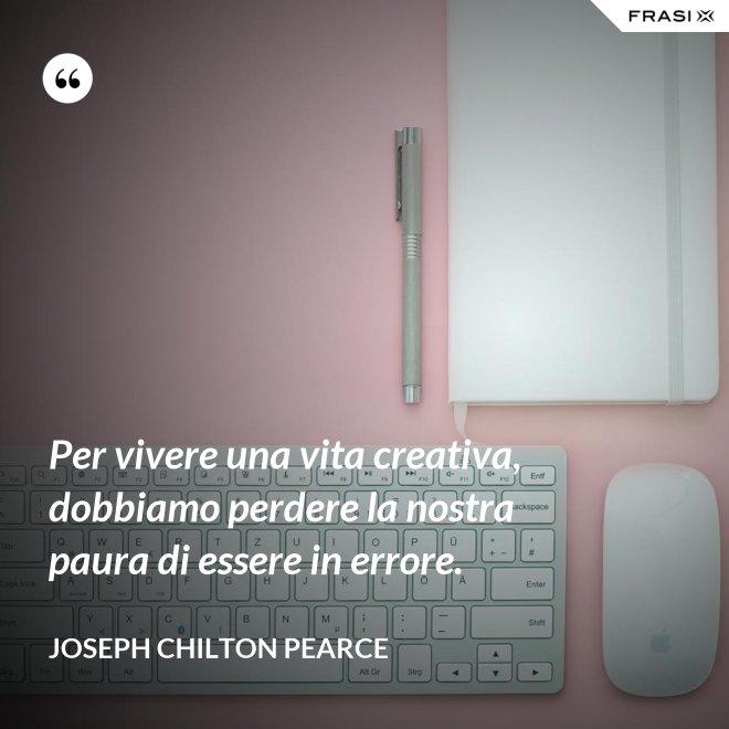Per vivere una vita creativa, dobbiamo perdere la nostra paura di essere in errore. - Joseph Chilton Pearce