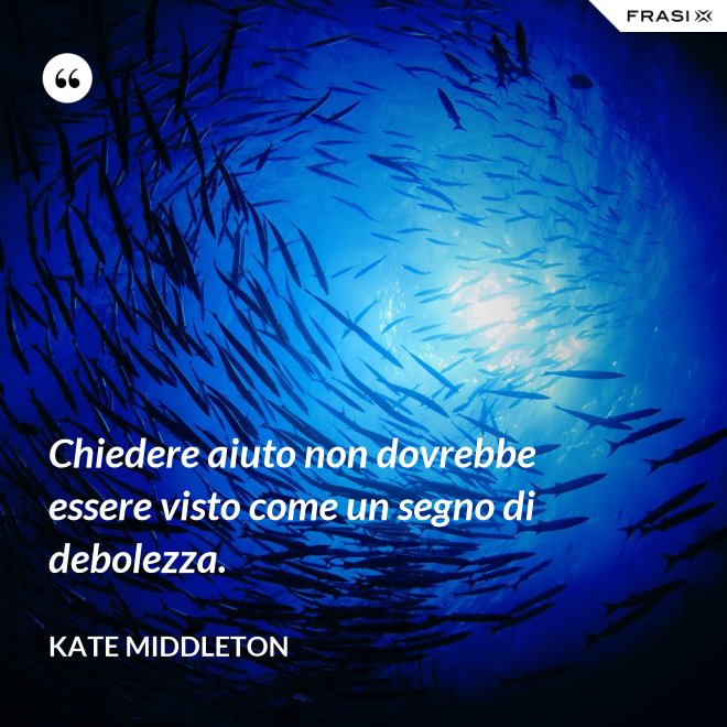 Chiedere aiuto non dovrebbe essere visto come un segno di debolezza. - Kate Middleton