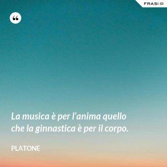 La musica è per l'anima quello che la ginnastica è per il corpo. - Platone