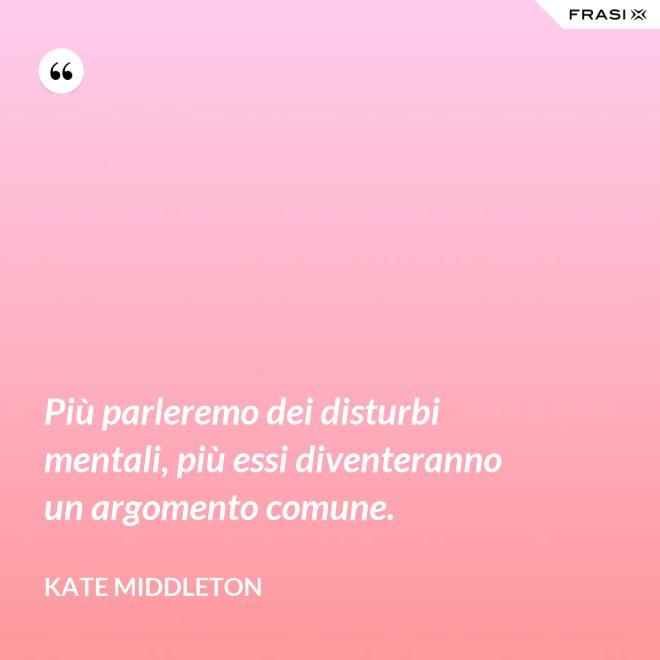 Più parleremo dei disturbi mentali, più essi diventeranno un argomento comune. - Kate Middleton