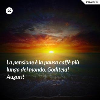 La pensione è la pausa caffè più lunga del mondo. Goditela! Auguri!