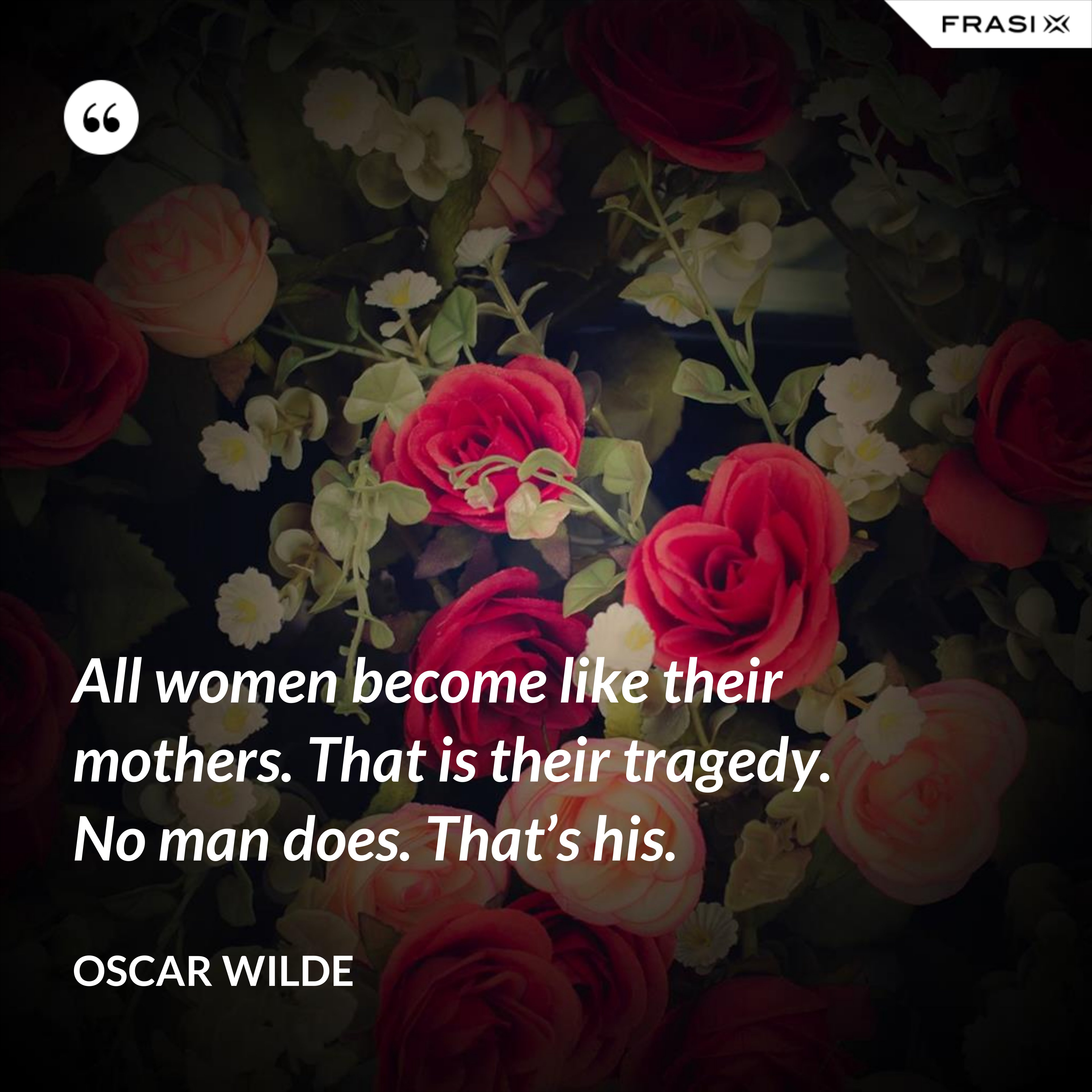 All women become like their mothers. That is their tragedy. No man does. That's his. - Oscar Wilde