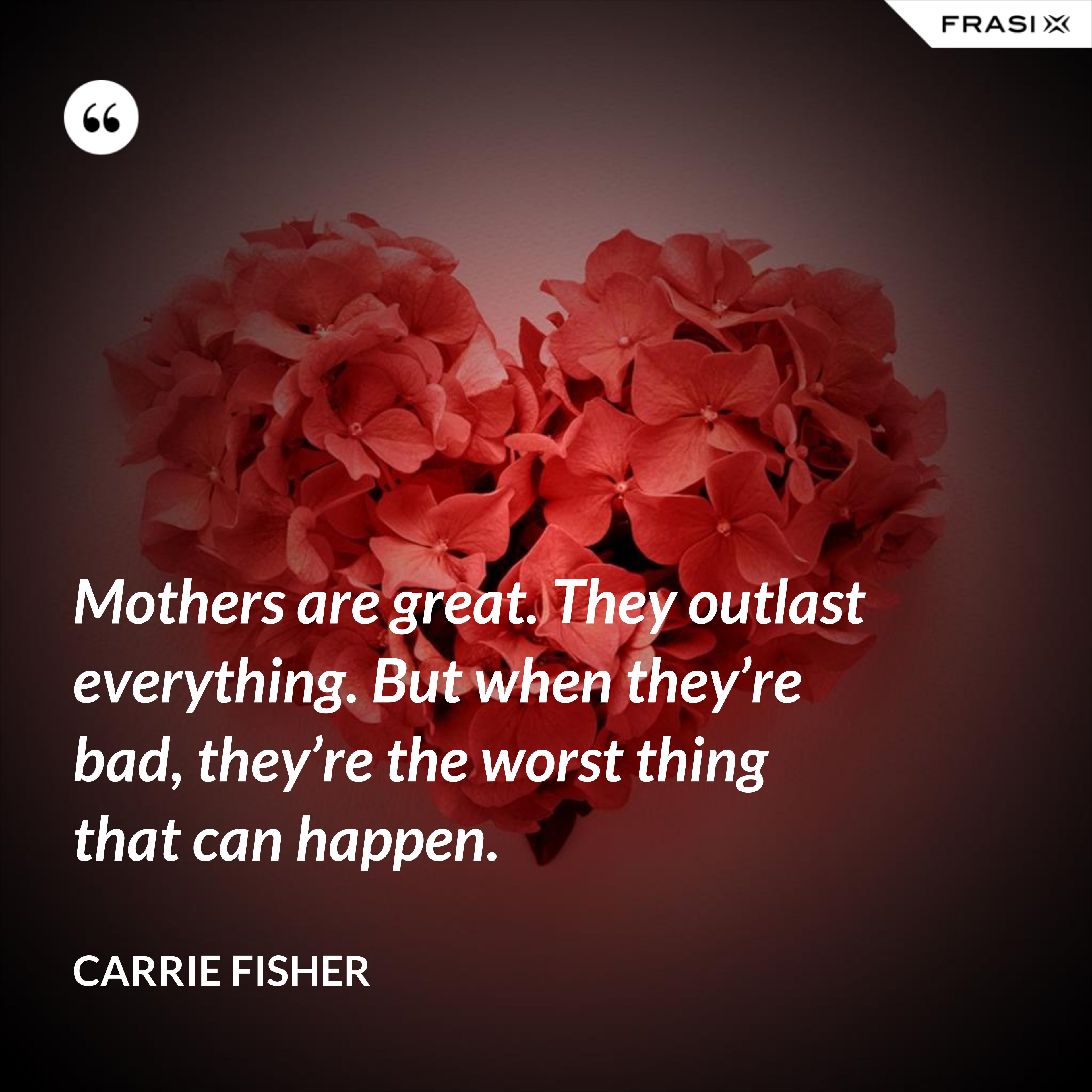 Mothers are great. They outlast everything. But when they're bad, they're the worst thing that can happen. - Carrie Fisher
