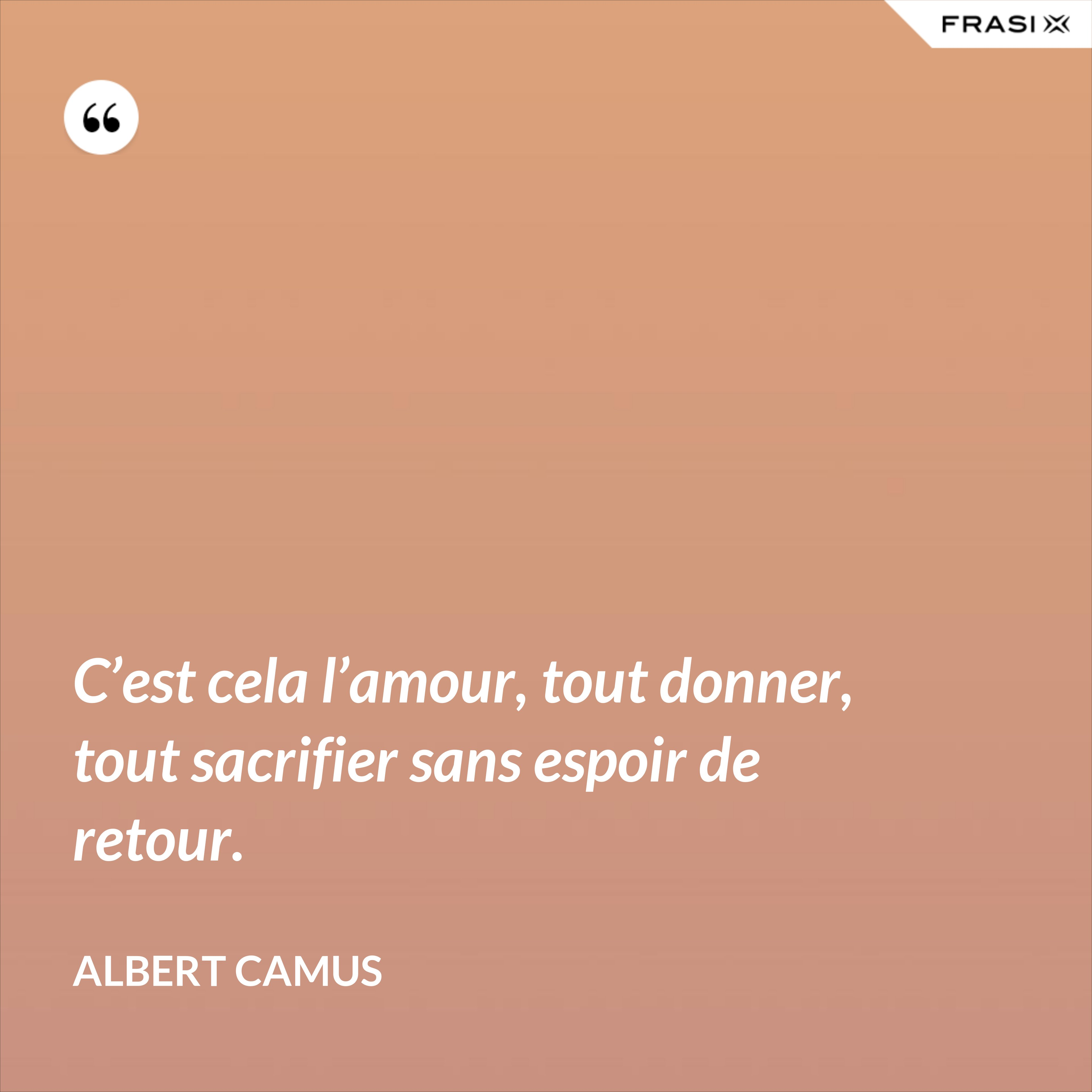 C'est cela l'amour, tout donner, tout sacrifier sans espoir de retour. - Albert Camus