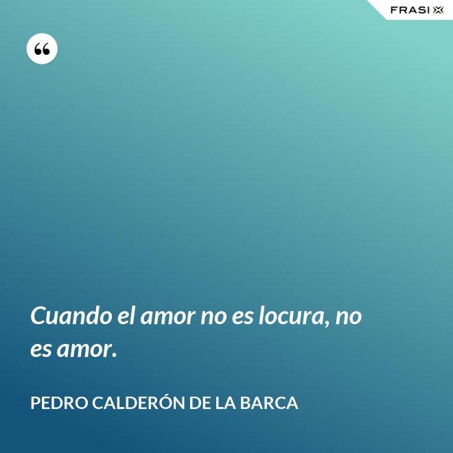 Cuando el amor no es locura, no es amor. - Pedro Calderón de la Barca