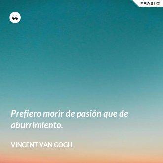 Prefiero morir de pasión que de aburrimiento. - Vincent Van Gogh