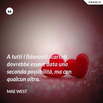 A tutti i fidanzati scartati dovrebbe essere data una seconda possibilità, ma con qualcun altra. - Mae West