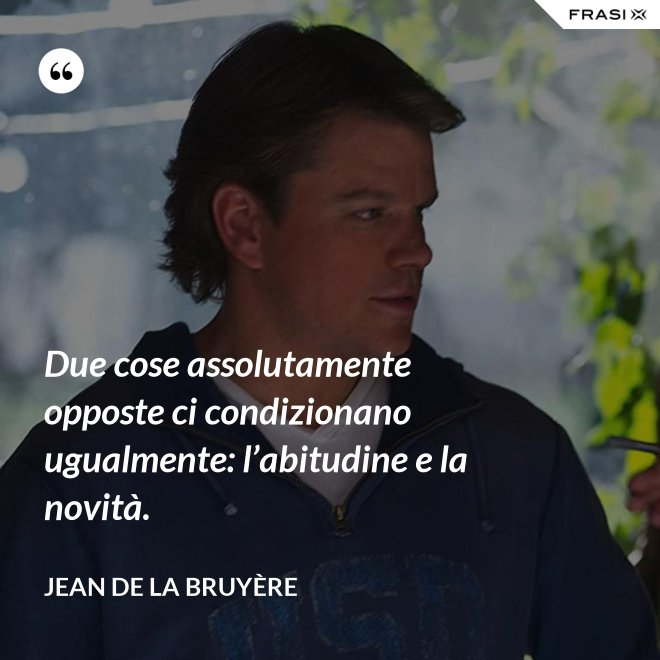 Due cose assolutamente opposte ci condizionano ugualmente: l'abitudine e la novità. - Jean De La Bruyère