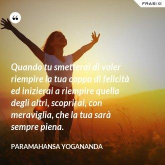 Quando tu smetterai di voler riempire la tua coppa di felicità ed inizierai a riempire quella degli altri, scoprirai, con meraviglia, che la tua sarà sempre piena. - Paramahansa Yogananda