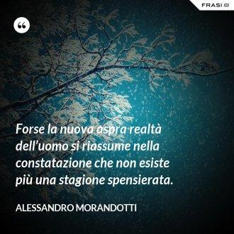 Forse la nuova aspra realtà dell'uomo si riassume nella constatazione che non esiste più una stagione spensierata. - Alessandro Morandotti