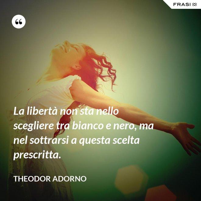 La libertà non sta nello scegliere tra bianco e nero, ma nel sottrarsi a questa scelta prescritta. - Theodor Adorno