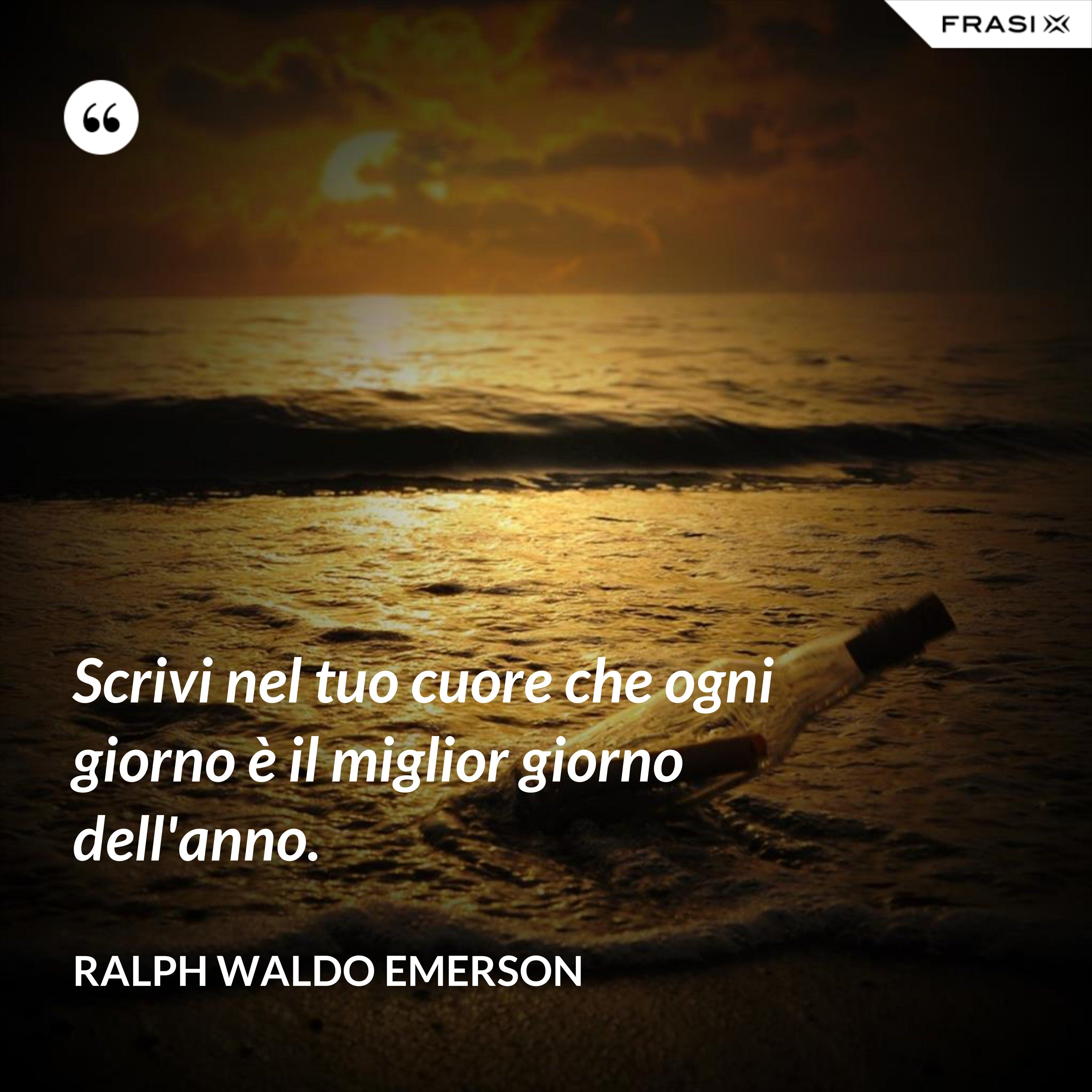 Scrivi nel tuo cuore che ogni giorno è il miglior giorno dell'anno. - Ralph Waldo Emerson