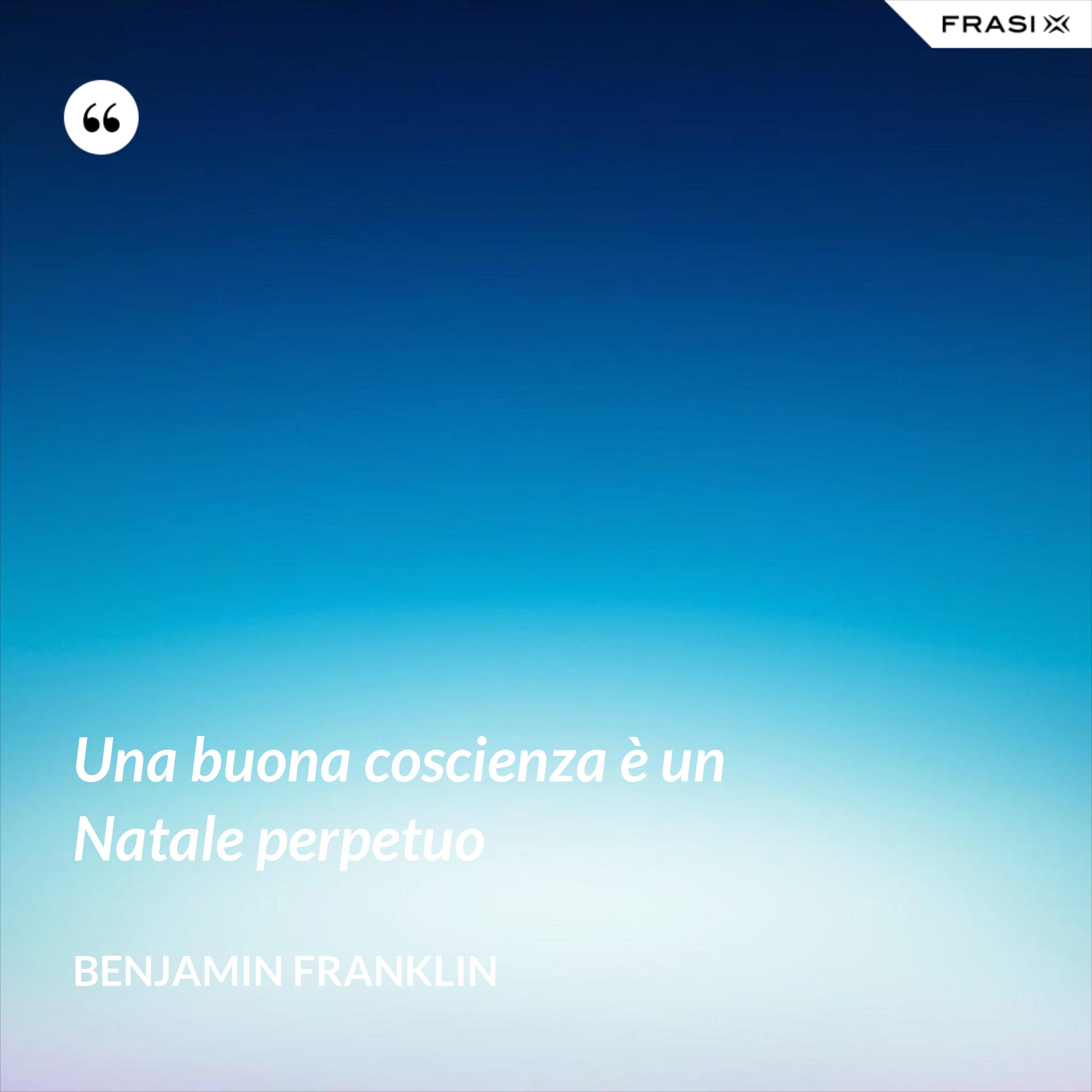 Una buona coscienza è un Natale perpetuo - Benjamin Franklin