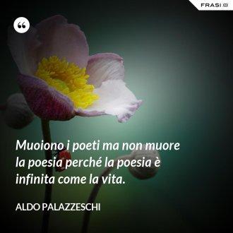 Muoiono i poeti ma non muore la poesia perché la poesia è infinita come la vita. - Aldo Palazzeschi
