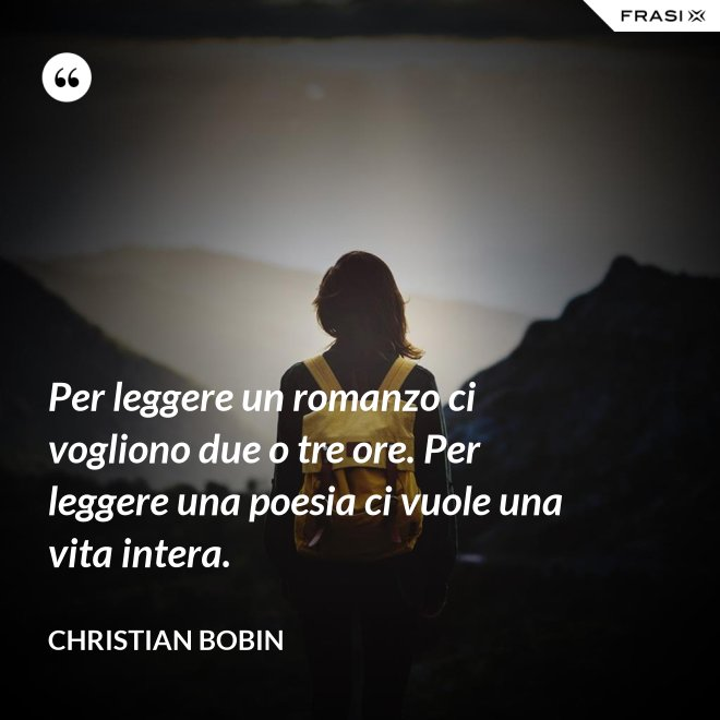 Per leggere un romanzo ci vogliono due o tre ore. Per leggere una poesia ci vuole una vita intera. - Christian Bobin