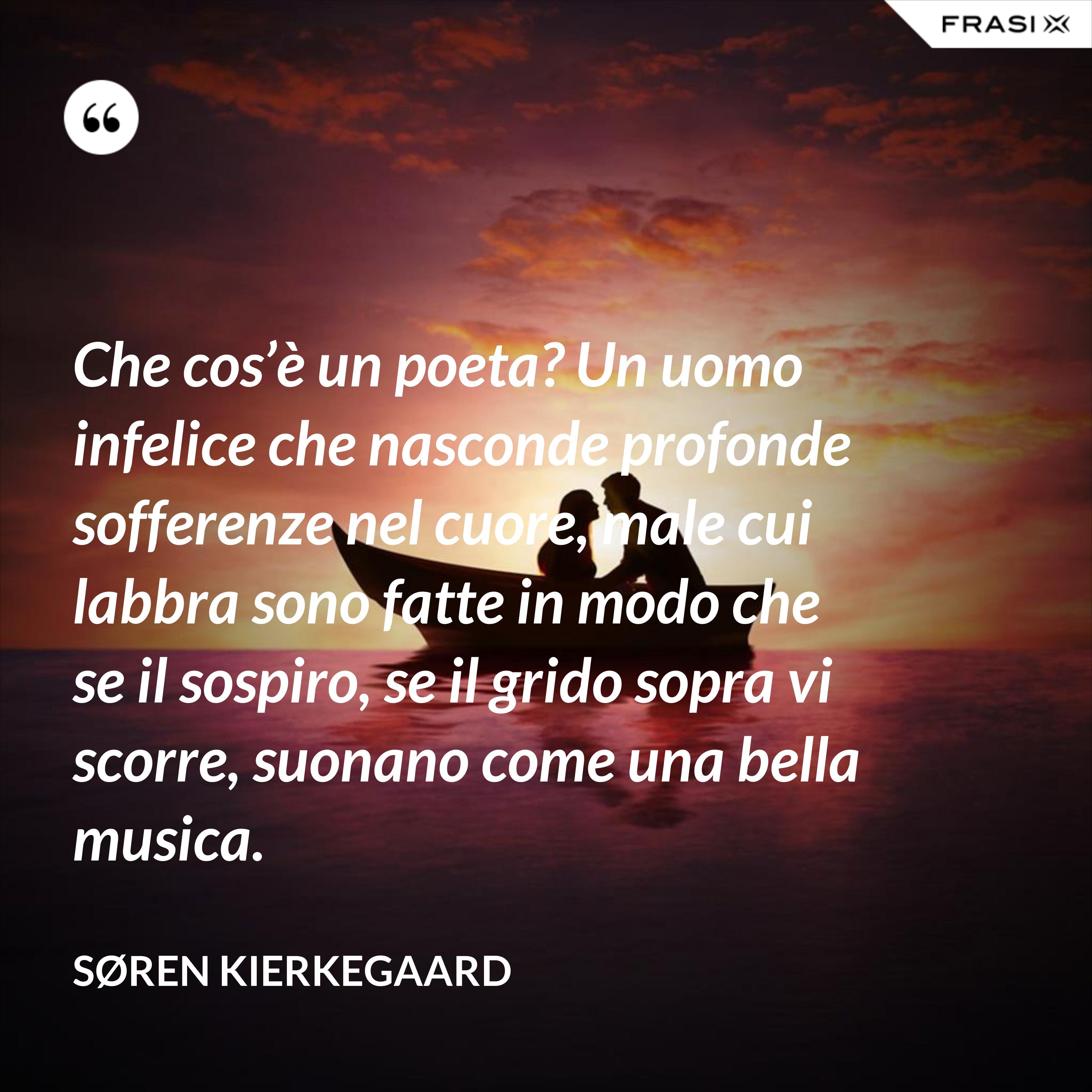 Che cos'è un poeta? Un uomo infelice che nasconde profonde sofferenze nel cuore, male cui labbra sono fatte in modo che se il sospiro, se il grido sopra vi scorre, suonano come una bella musica. - Søren Kierkegaard