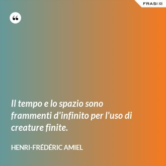 Il tempo e lo spazio sono frammenti d'infinito per l'uso di creature finite. - Henri-Frédéric Amiel