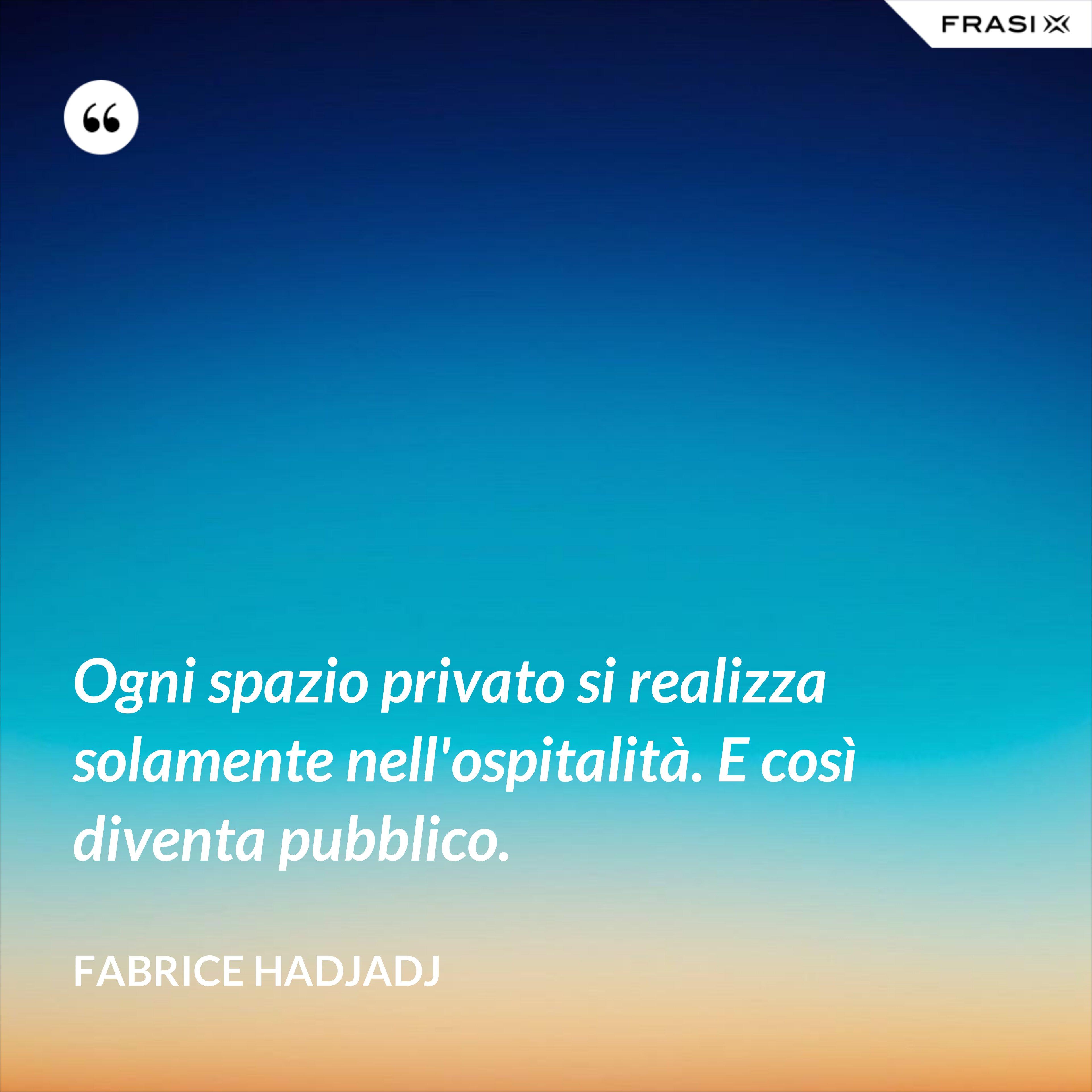 Ogni spazio privato si realizza solamente nell'ospitalità. E così diventa pubblico. - Fabrice Hadjadj