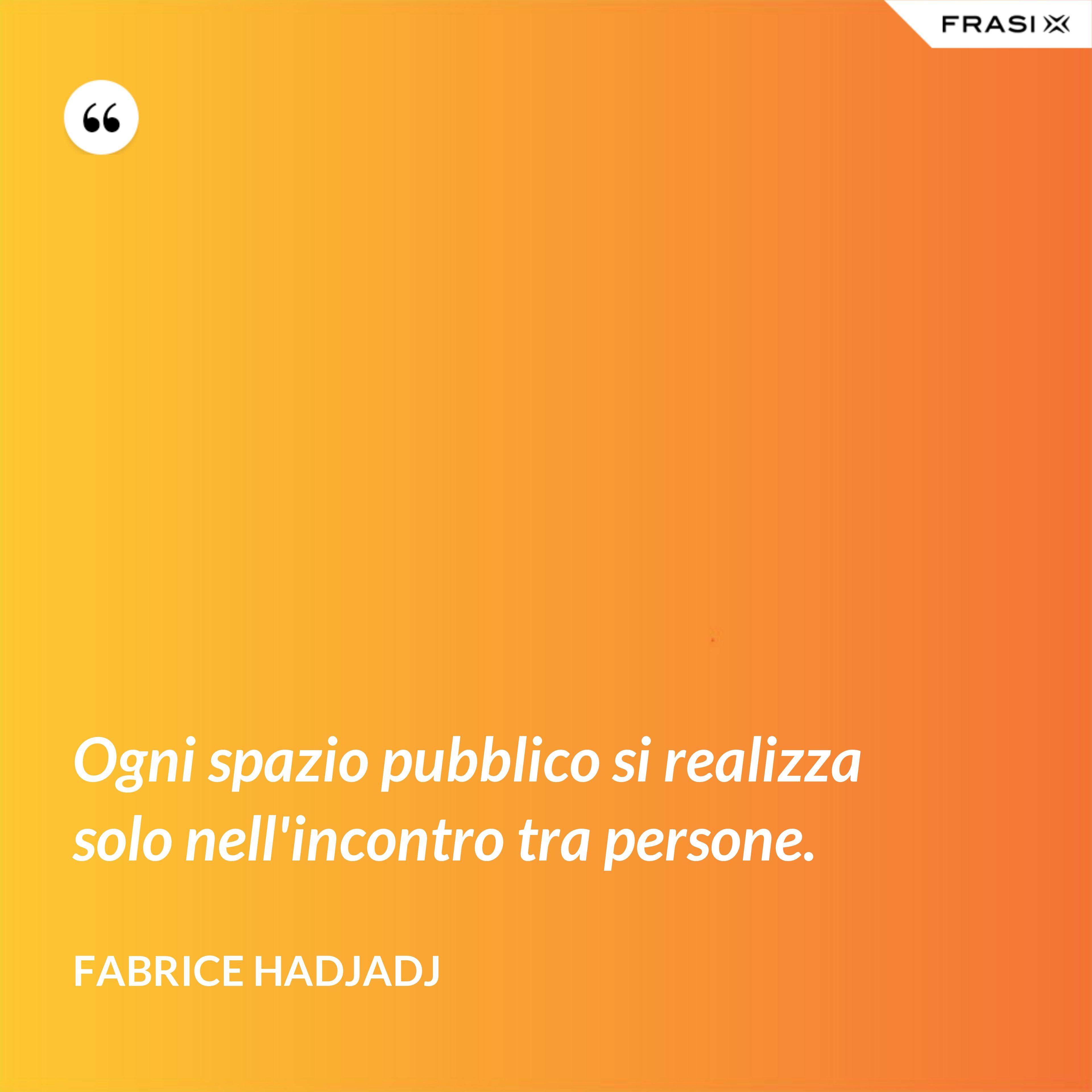 Ogni spazio pubblico si realizza solo nell'incontro tra persone. - Fabrice Hadjadj