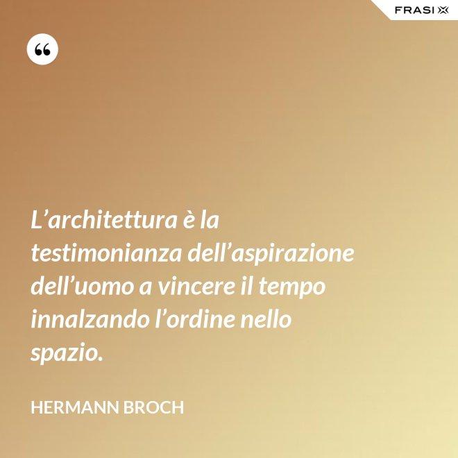L'architettura è la testimonianza dell'aspirazione dell'uomo a vincere il tempo innalzando l'ordine nello spazio. - Hermann Broch