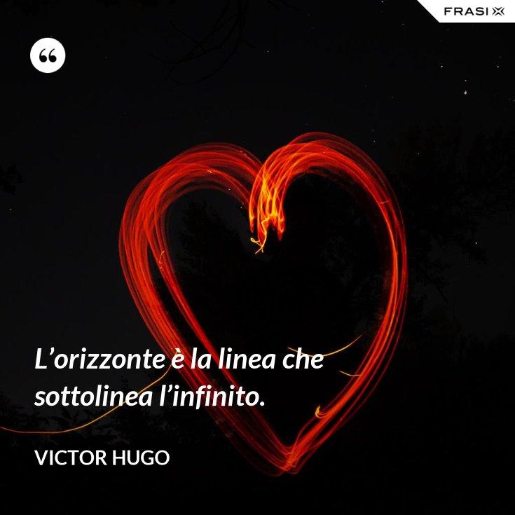 L'orizzonte è la linea che sottolinea l'infinito.