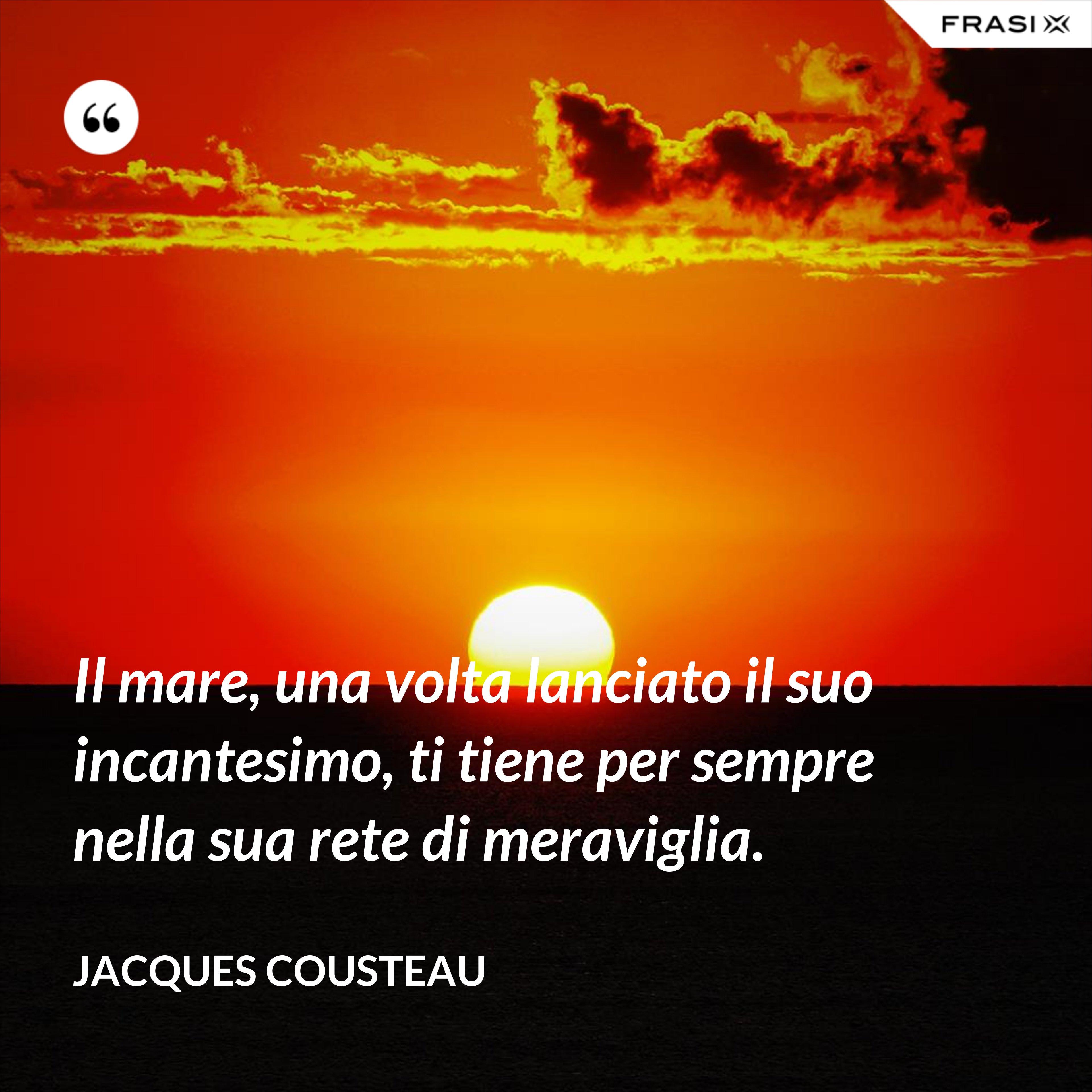 Il mare, una volta lanciato il suo incantesimo, ti tiene per sempre nella sua rete di meraviglia. - Jacques Cousteau