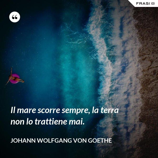 Il mare scorre sempre, la terra non lo trattiene mai. - Johann Wolfgang von Goethe