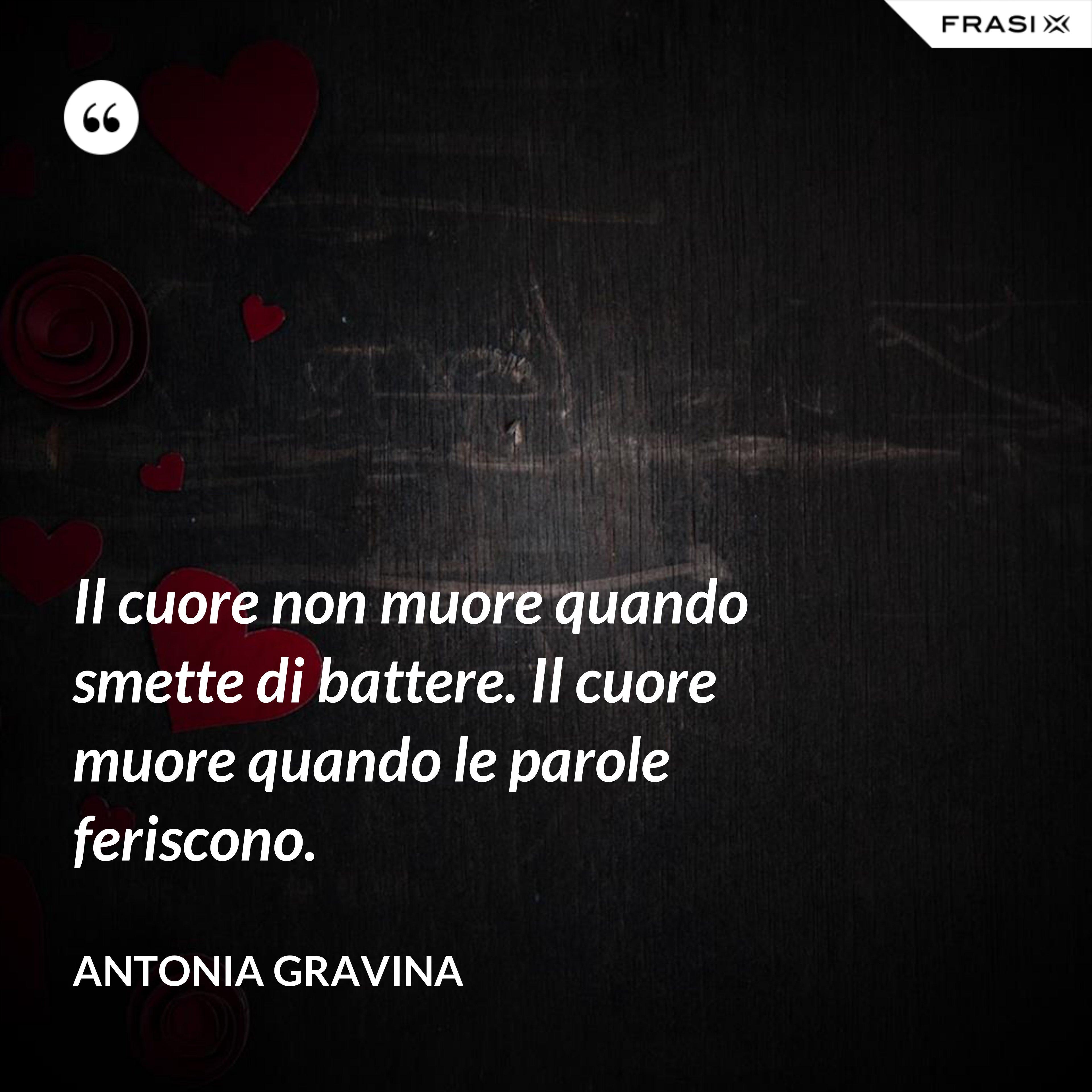 Il cuore non muore quando smette di battere. Il cuore muore quando le parole feriscono. - Antonia Gravina