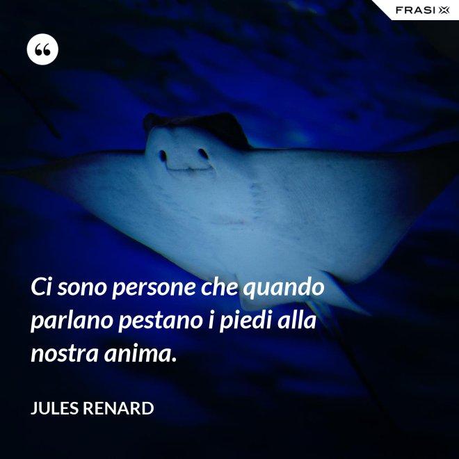 Ci sono persone che quando parlano pestano i piedi alla nostra anima. - Jules Renard