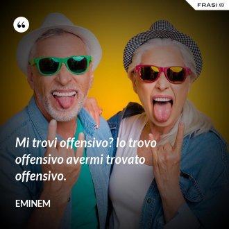 Mi trovi offensivo? Io trovo offensivo avermi trovato offensivo. - Eminem
