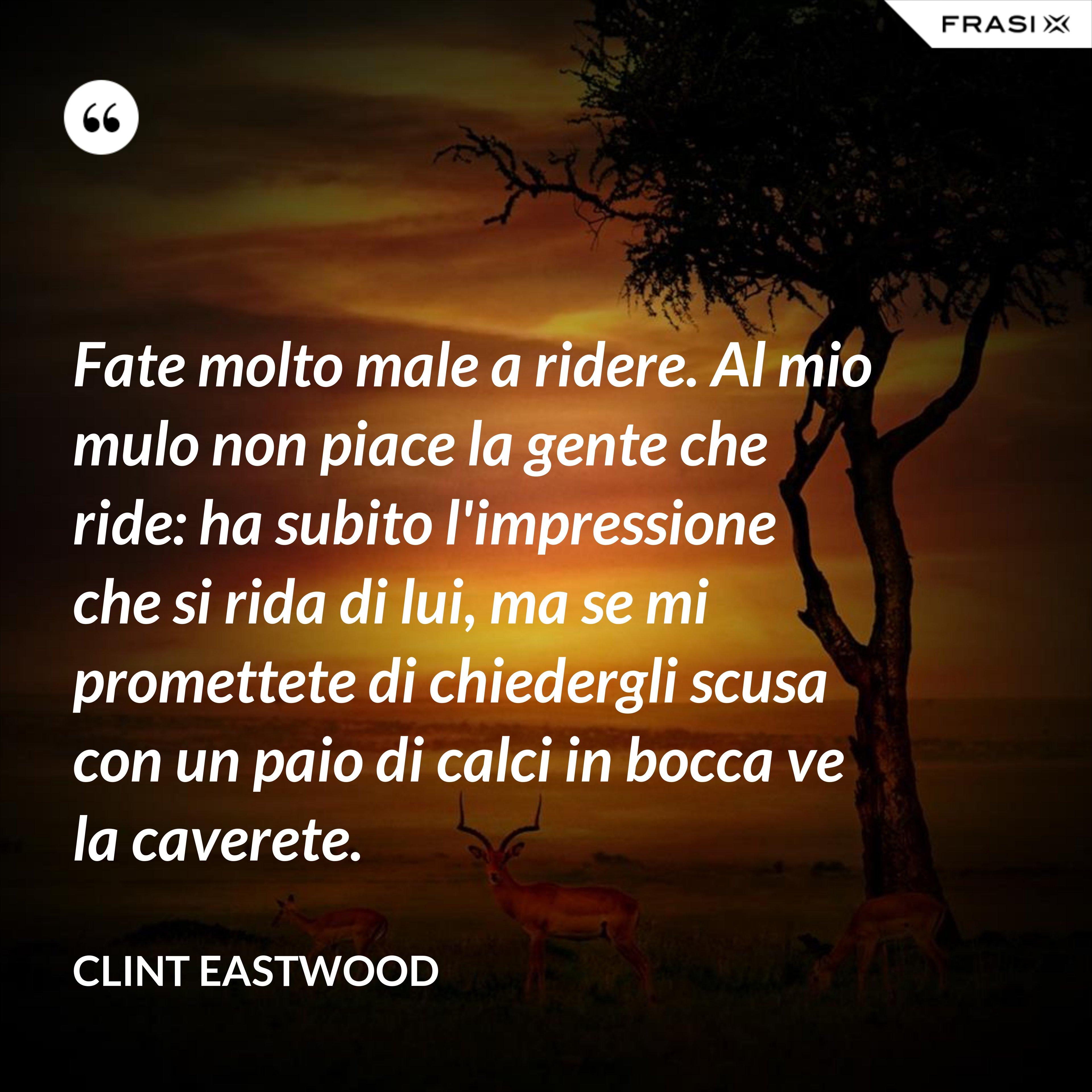 Fate molto male a ridere. Al mio mulo non piace la gente che ride: ha subito l'impressione che si rida di lui, ma se mi promettete di chiedergli scusa con un paio di calci in bocca ve la caverete. - Clint Eastwood