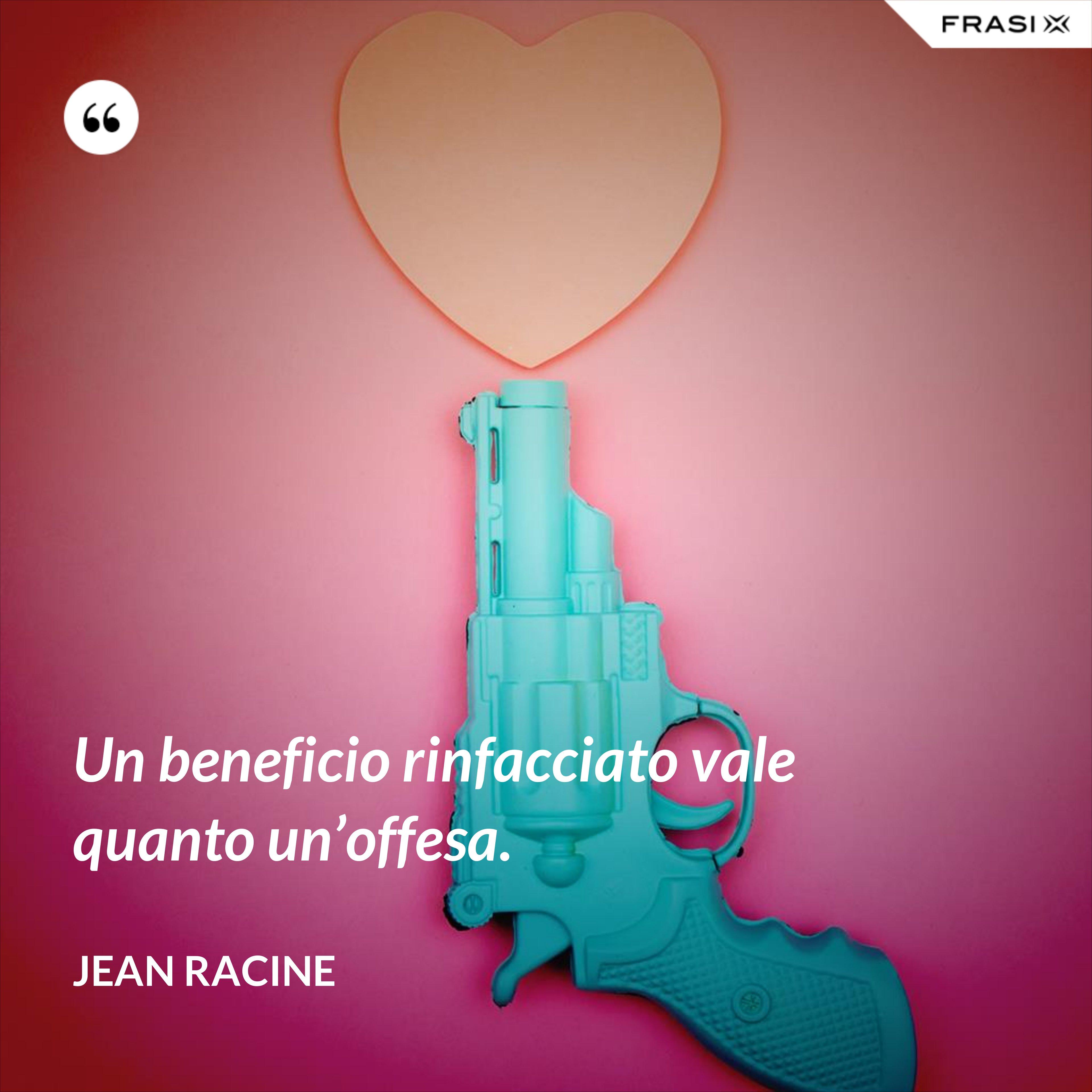 Un beneficio rinfacciato vale quanto un'offesa. - Jean Racine